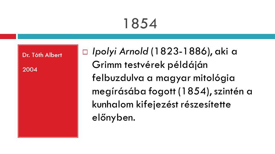 1854 Dr. Tóth Albert 2004  Ipolyi Arnold (1823-1886), aki a Grimm testvérek példáján felbuzdulva a magyar mitológia megírásába fogott (1854), szintén
