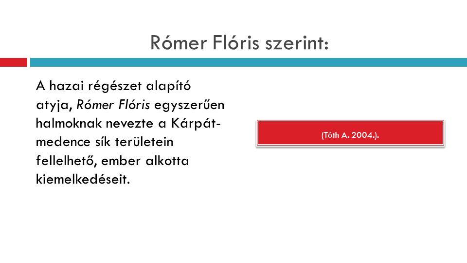 Rómer Flóris szerint: (Tóth A. 2004.). A hazai régészet alapító atyja, Rómer Flóris egyszerűen halmoknak nevezte a Kárpát- medence sík területein fell