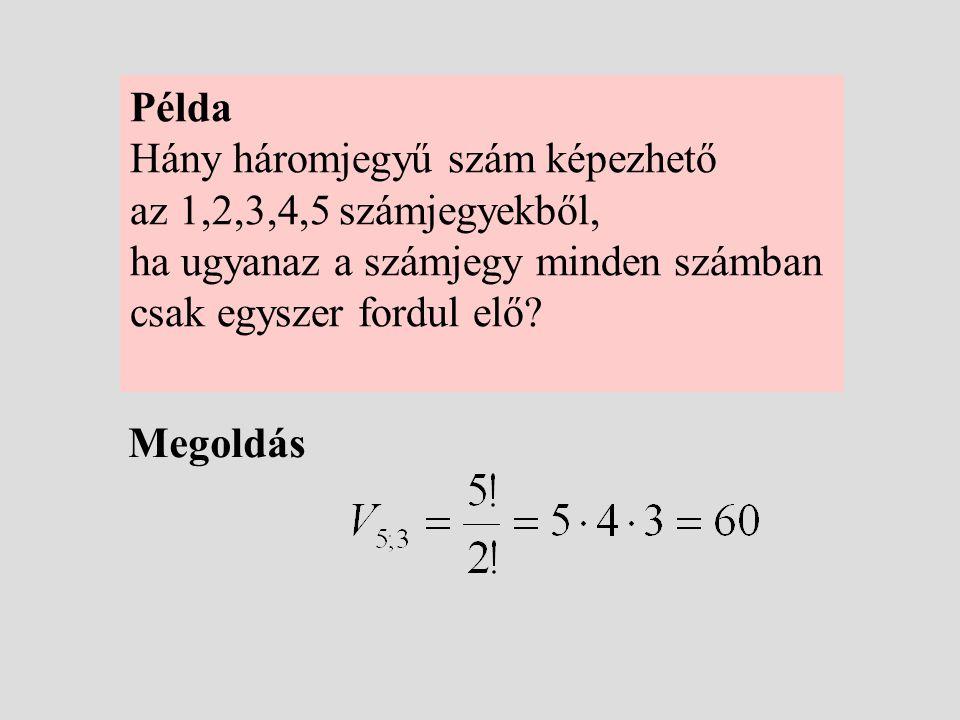 Példa Hány háromjegyű szám képezhető az 1,2,3,4,5 számjegyekből, ha ugyanaz a számjegy minden számban csak egyszer fordul elő? Megoldás