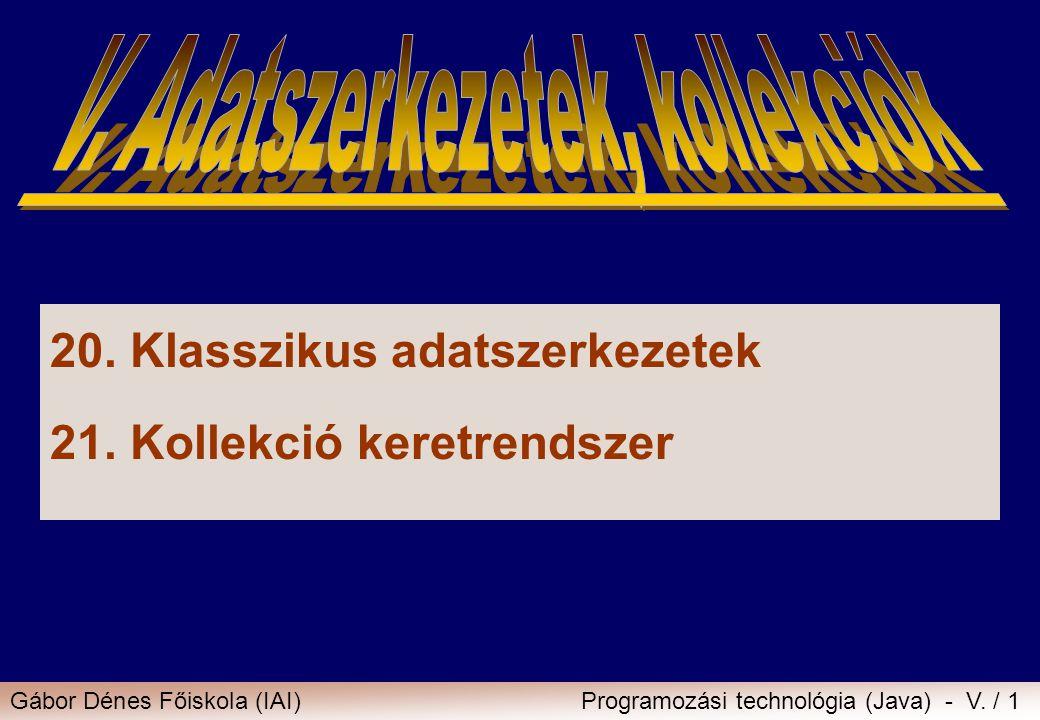 Gábor Dénes Főiskola (IAI)Programozási technológia (Java) - V. / 1 20.Klasszikus adatszerkezetek 21.Kollekció keretrendszer