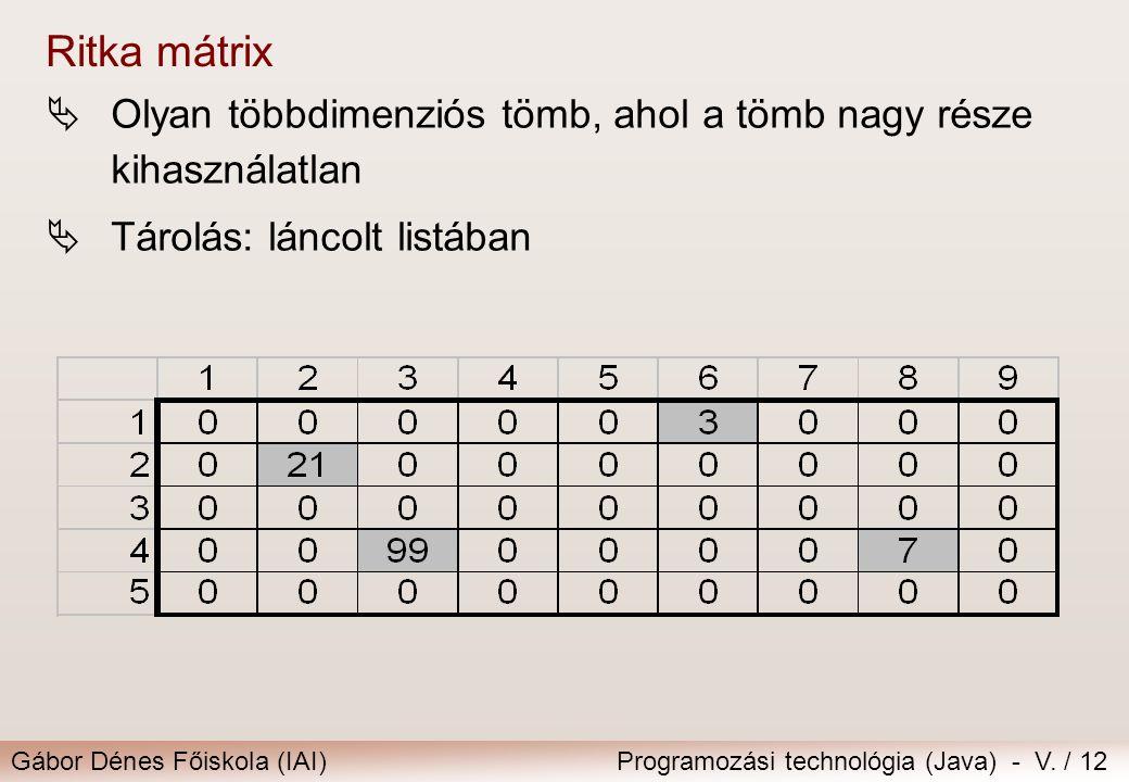 Gábor Dénes Főiskola (IAI)Programozási technológia (Java) - V. / 12 Ritka mátrix  Olyan többdimenziós tömb, ahol a tömb nagy része kihasználatlan  T