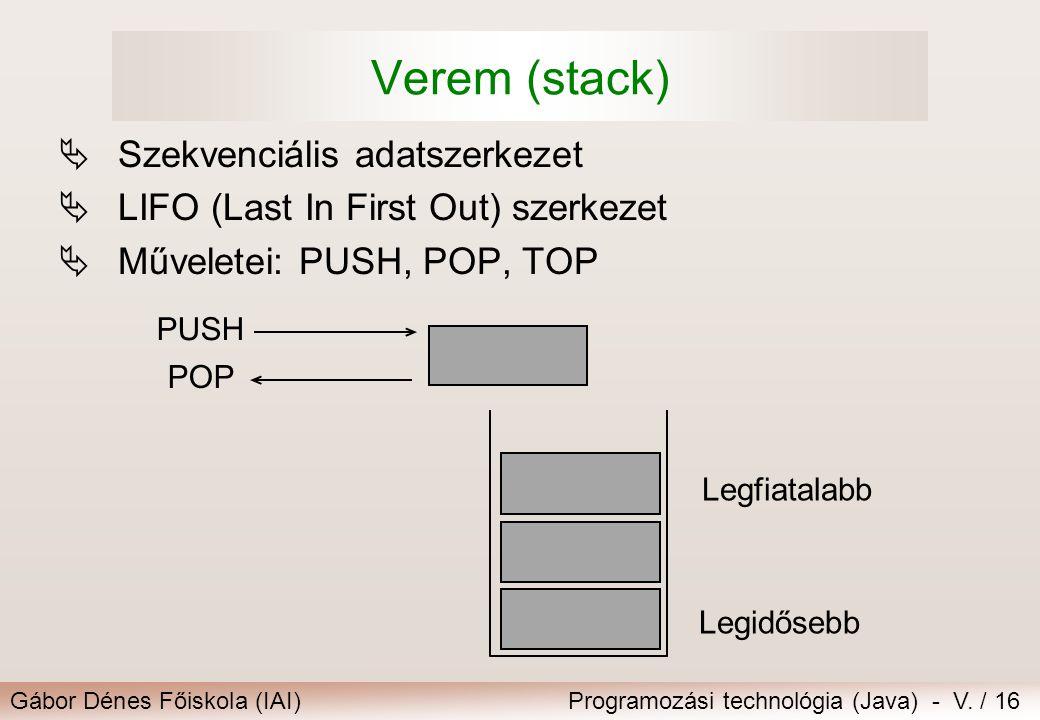 Gábor Dénes Főiskola (IAI)Programozási technológia (Java) - V. / 16 Verem (stack)  Szekvenciális adatszerkezet  LIFO (Last In First Out) szerkezet 