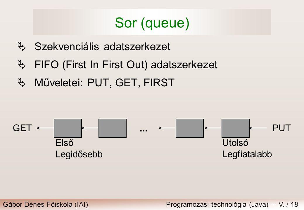 Gábor Dénes Főiskola (IAI)Programozási technológia (Java) - V. / 18 Sor (queue)  Szekvenciális adatszerkezet  FIFO (First In First Out) adatszerkeze