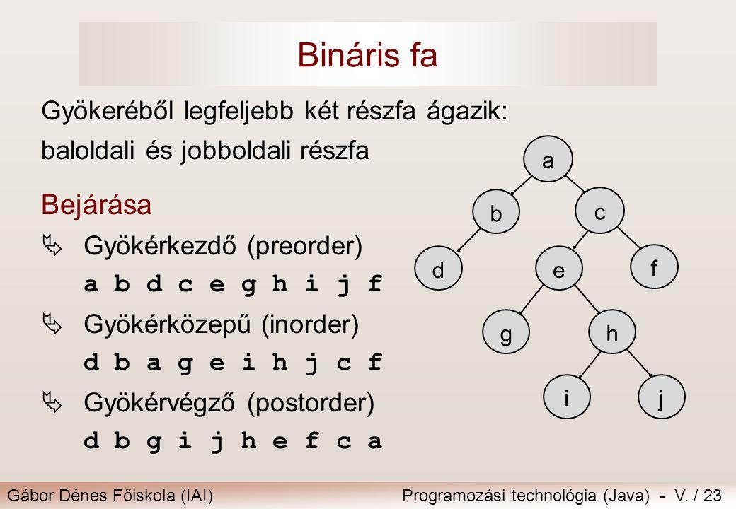 Gábor Dénes Főiskola (IAI)Programozási technológia (Java) - V. / 23 Bináris fa Gyökeréből legfeljebb két részfa ágazik: baloldali és jobboldali részfa