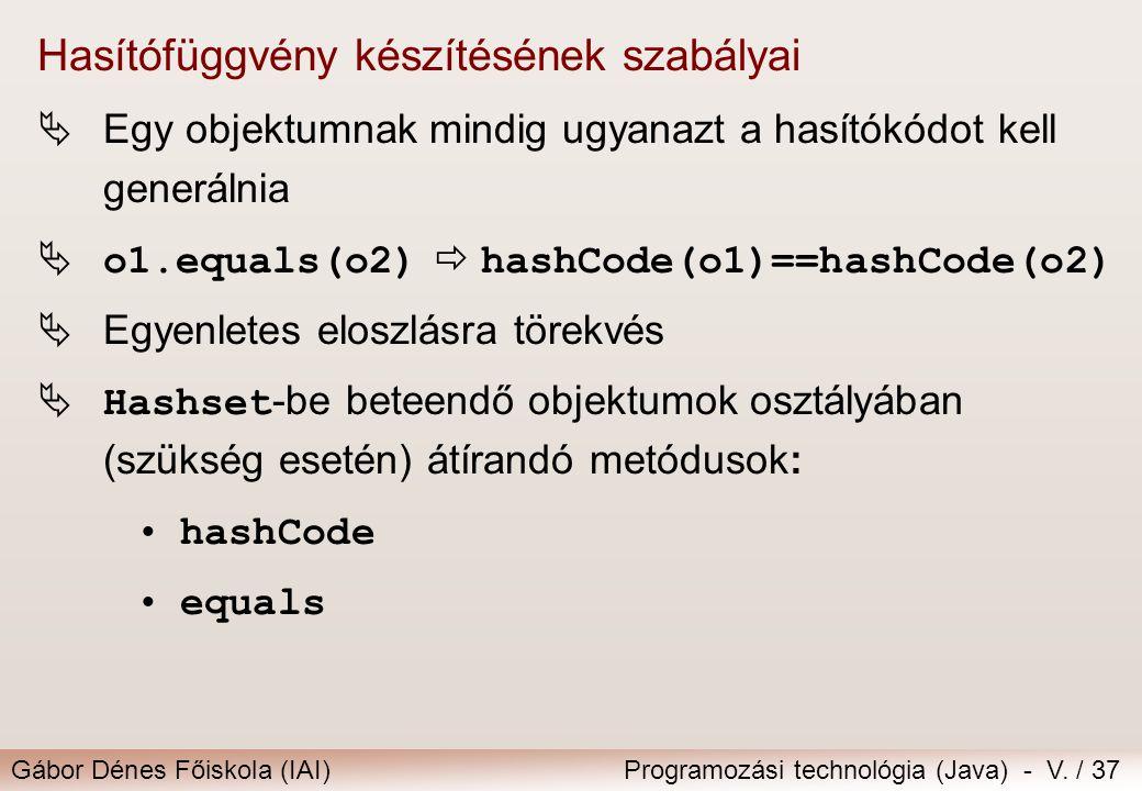 Gábor Dénes Főiskola (IAI)Programozási technológia (Java) - V. / 37 Hasítófüggvény készítésének szabályai  Egy objektumnak mindig ugyanazt a hasítókó