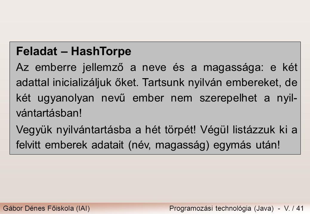 Gábor Dénes Főiskola (IAI)Programozási technológia (Java) - V. / 41 Feladat – HashTorpe Az emberre jellemző a neve és a magassága: e két adattal inici