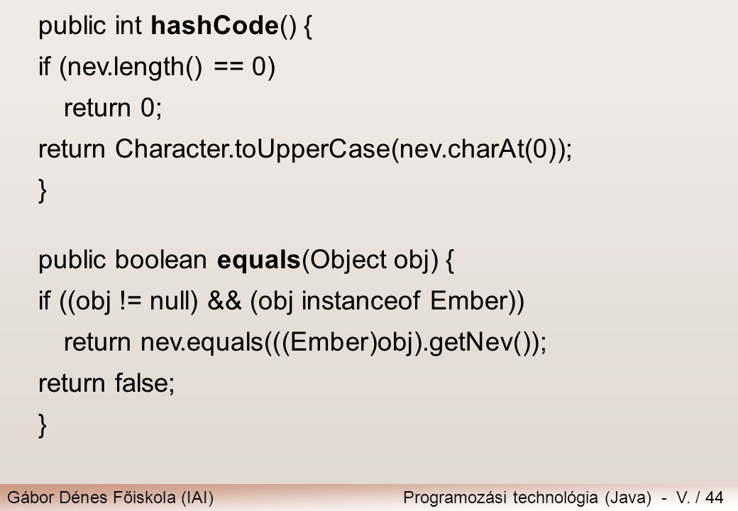 Gábor Dénes Főiskola (IAI)Programozási technológia (Java) - V. / 44 public int hashCode() { if (nev.length() == 0) return 0; return Character.toUpperC