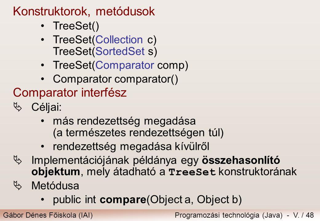 Gábor Dénes Főiskola (IAI)Programozási technológia (Java) - V. / 48 Konstruktorok, metódusok TreeSet() TreeSet(Collection c) TreeSet(SortedSet s) Tree