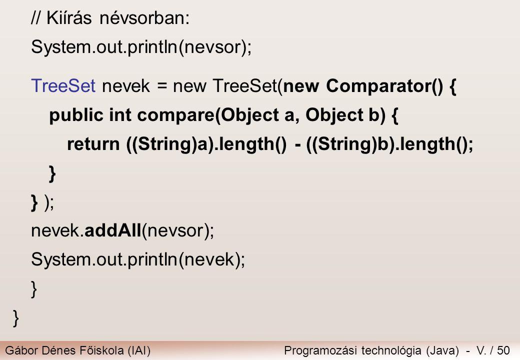 Gábor Dénes Főiskola (IAI)Programozási technológia (Java) - V. / 50 // Kiírás névsorban: System.out.println(nevsor); TreeSet nevek = new TreeSet(new C
