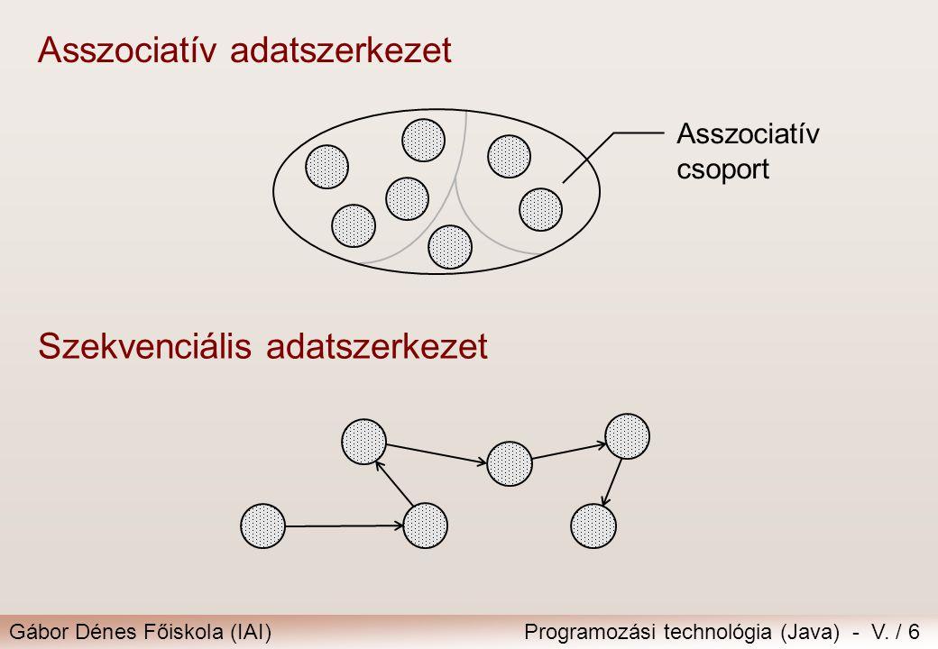 Gábor Dénes Főiskola (IAI)Programozási technológia (Java) - V. / 6 Asszociatív csoport Asszociatív adatszerkezet Szekvenciális adatszerkezet