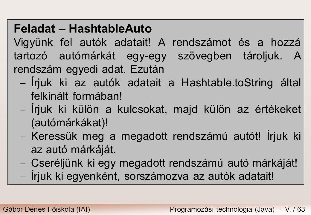 Gábor Dénes Főiskola (IAI)Programozási technológia (Java) - V. / 63 Feladat – HashtableAuto Vigyünk fel autók adatait! A rendszámot és a hozzá tartozó
