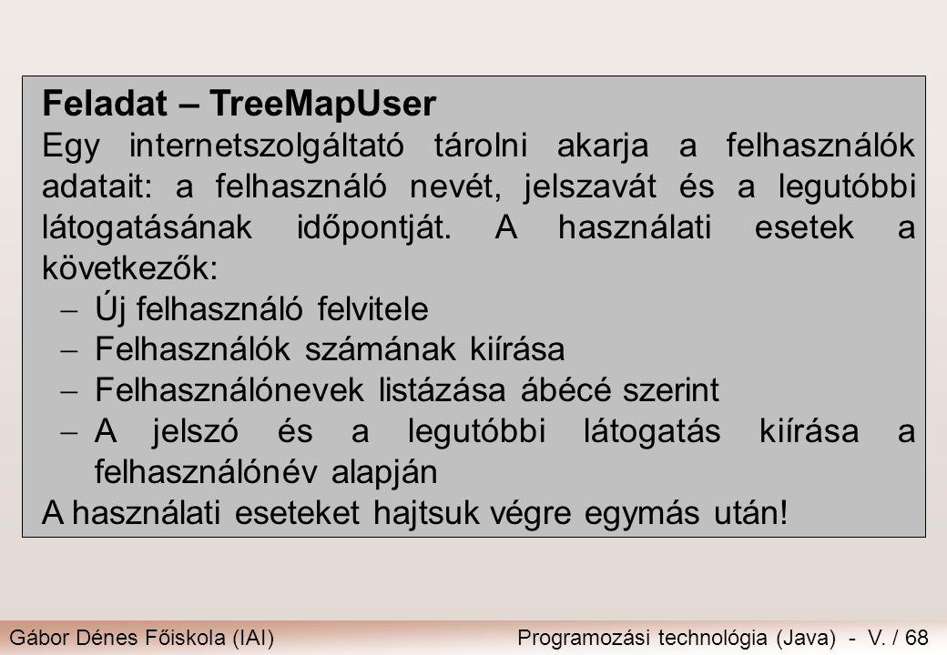 Gábor Dénes Főiskola (IAI)Programozási technológia (Java) - V. / 68 Feladat – TreeMapUser Egy internetszolgáltató tárolni akarja a felhasználók adatai