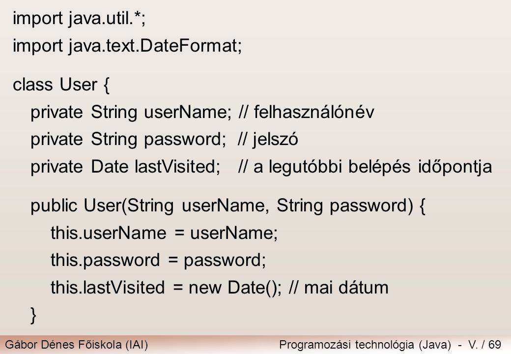 Gábor Dénes Főiskola (IAI)Programozási technológia (Java) - V. / 69 import java.util.*; import java.text.DateFormat; class User { private String userN