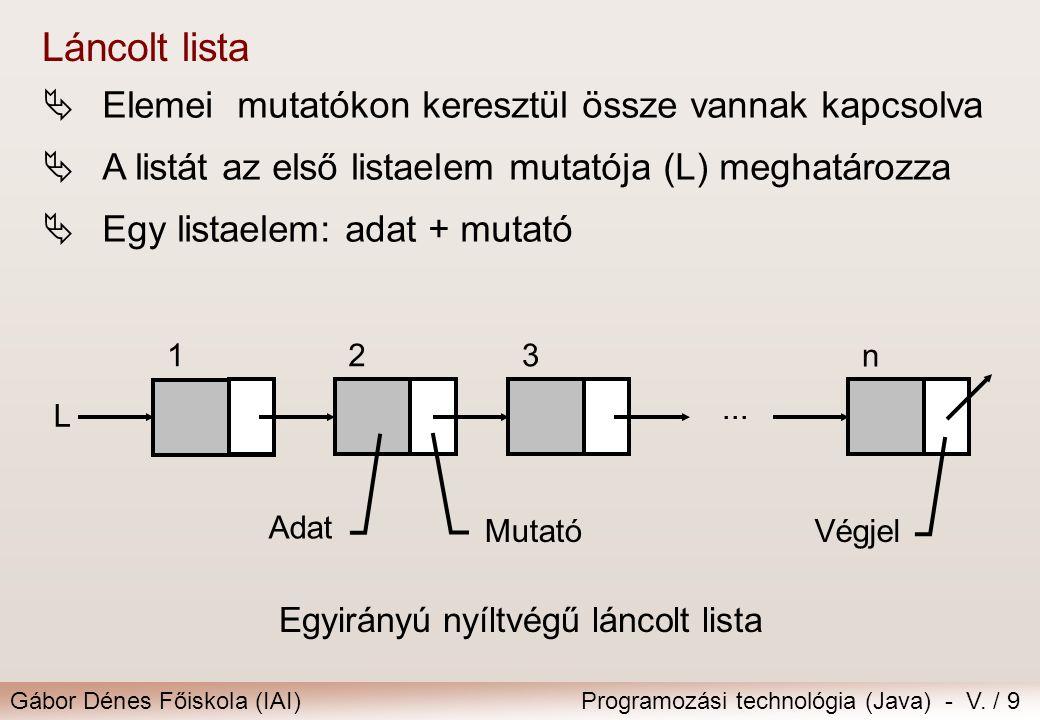 Gábor Dénes Főiskola (IAI)Programozási technológia (Java) - V. / 9 Láncolt lista  Elemei mutatókon keresztül össze vannak kapcsolva  A listát az els