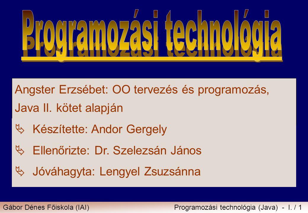 Gábor Dénes Főiskola (IAI)Programozási technológia (Java) - I. / 1 Angster Erzsébet: OO tervezés és programozás, Java II. kötet alapján  Készítette: