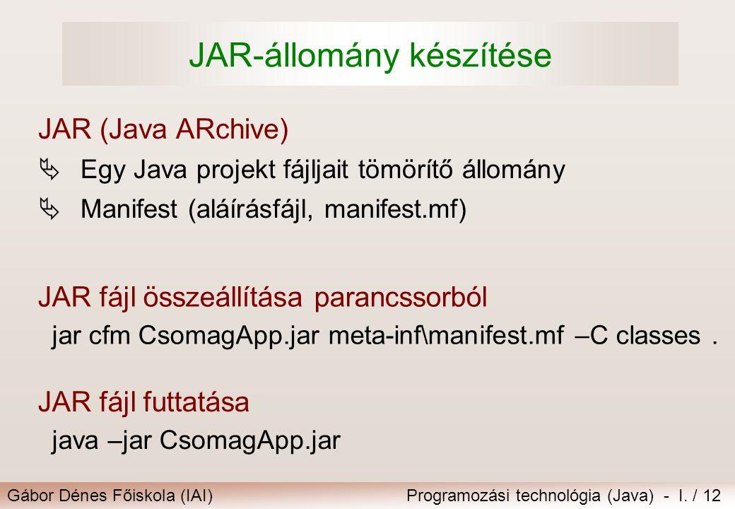 Gábor Dénes Főiskola (IAI)Programozási technológia (Java) - I. / 12 JAR-állomány készítése JAR fájl összeállítása parancssorból jar cfm CsomagApp.jar