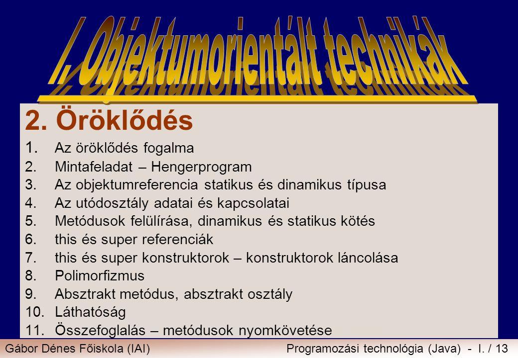 Gábor Dénes Főiskola (IAI)Programozási technológia (Java) - I. / 13 2. Öröklődés 1. Az öröklődés fogalma 2.Mintafeladat – Hengerprogram 3.Az objektumr