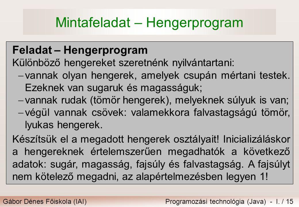 Gábor Dénes Főiskola (IAI)Programozási technológia (Java) - I. / 15 Mintafeladat – Hengerprogram Feladat – Hengerprogram Különböző hengereket szeretné