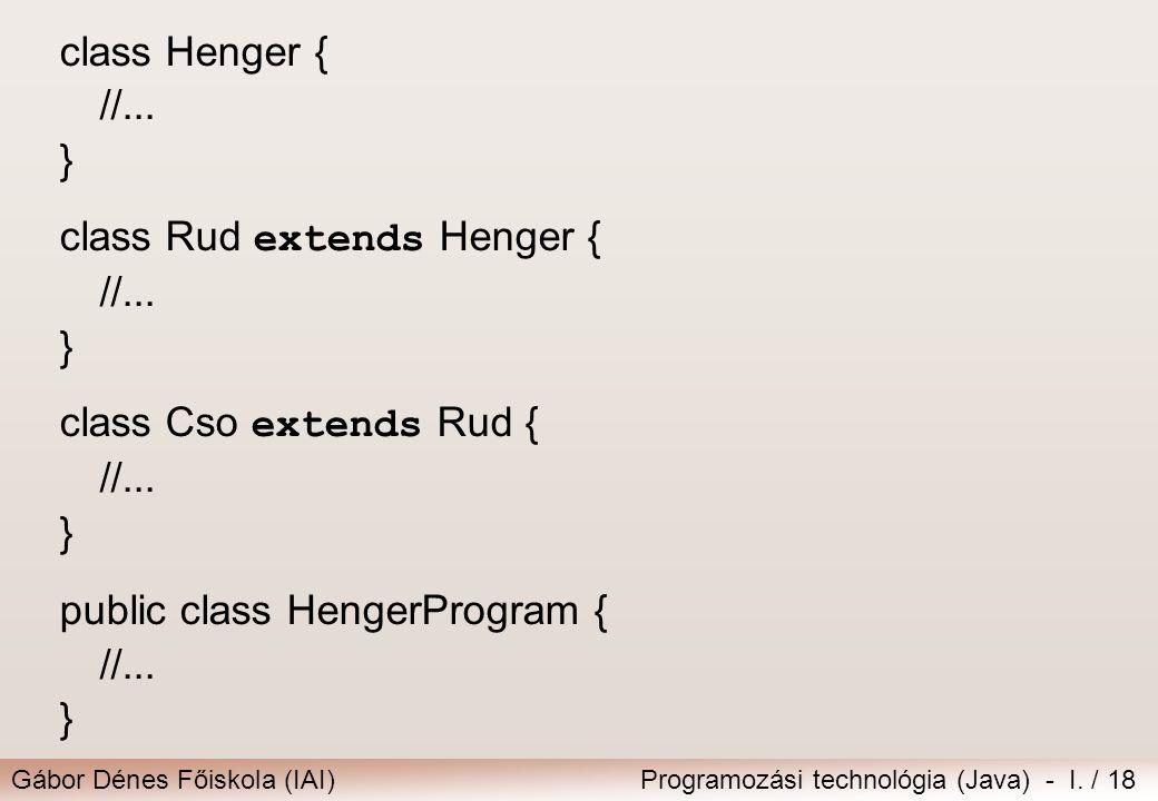 Gábor Dénes Főiskola (IAI)Programozási technológia (Java) - I. / 18 class Henger { //... } class Rud extends Henger { //... } class Cso extends Rud {