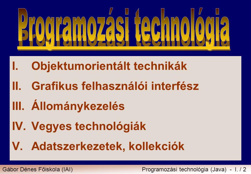 Gábor Dénes Főiskola (IAI)Programozási technológia (Java) - I. / 2 I.Objektumorientált technikák II.Grafikus felhasználói interfész III.Állománykezelé