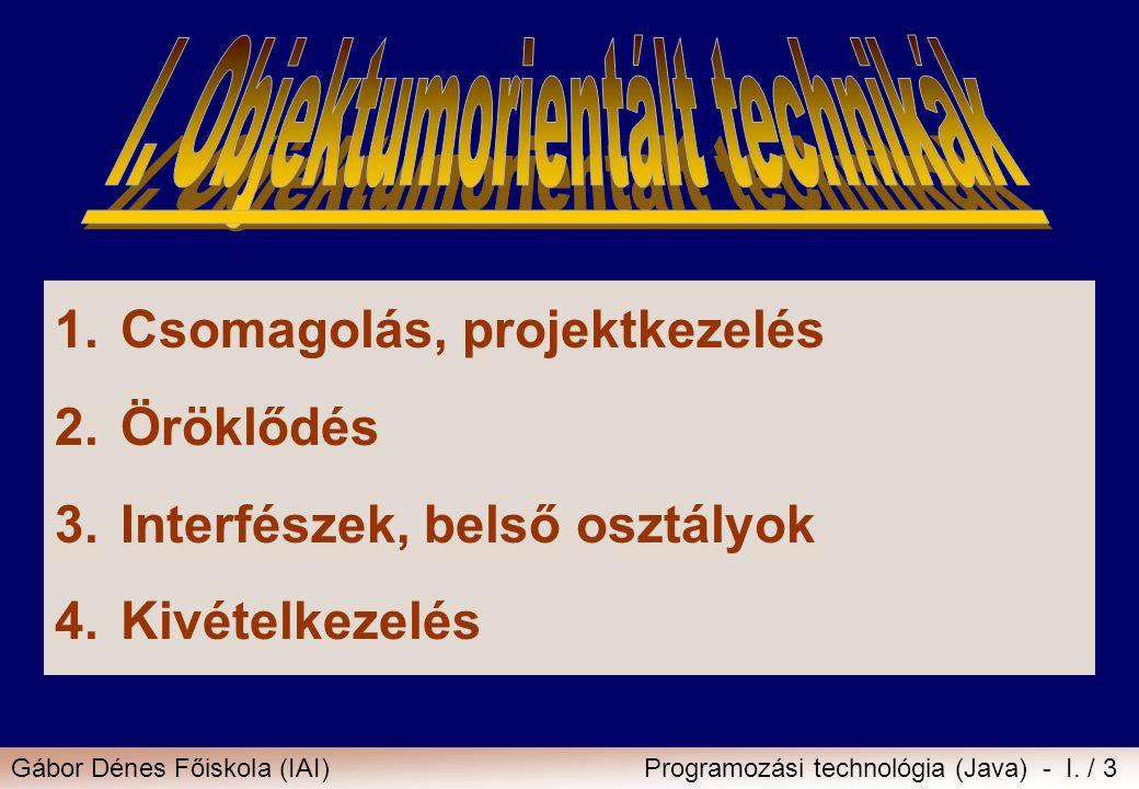 Gábor Dénes Főiskola (IAI)Programozási technológia (Java) - I. / 3 1.Csomagolás, projektkezelés 2.Öröklődés 3.Interfészek, belső osztályok 4.Kivételke