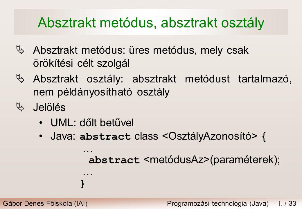 Gábor Dénes Főiskola (IAI)Programozási technológia (Java) - I. / 33 Absztrakt metódus, absztrakt osztály  Absztrakt metódus: üres metódus, mely csak