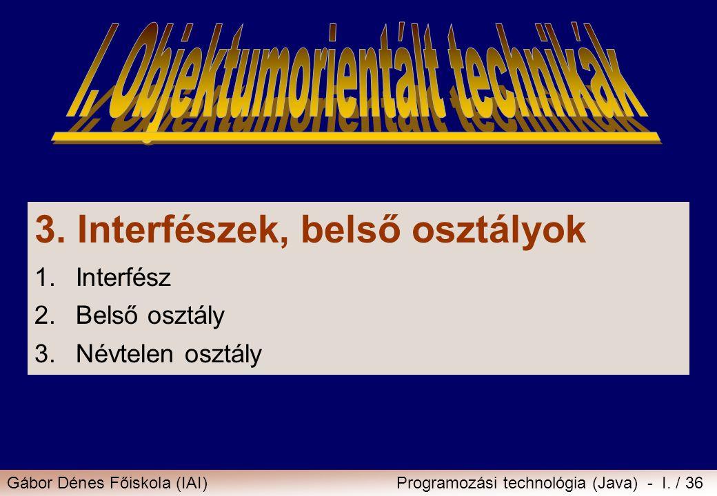 Gábor Dénes Főiskola (IAI)Programozási technológia (Java) - I. / 36 3. Interfészek, belső osztályok 1.Interfész 2.Belső osztály 3.Névtelen osztály