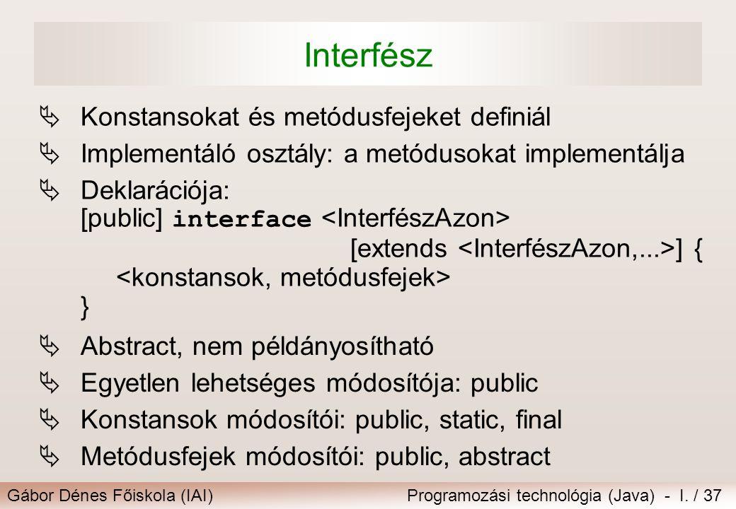 Gábor Dénes Főiskola (IAI)Programozási technológia (Java) - I. / 37 Interfész  Konstansokat és metódusfejeket definiál  Implementáló osztály: a metó
