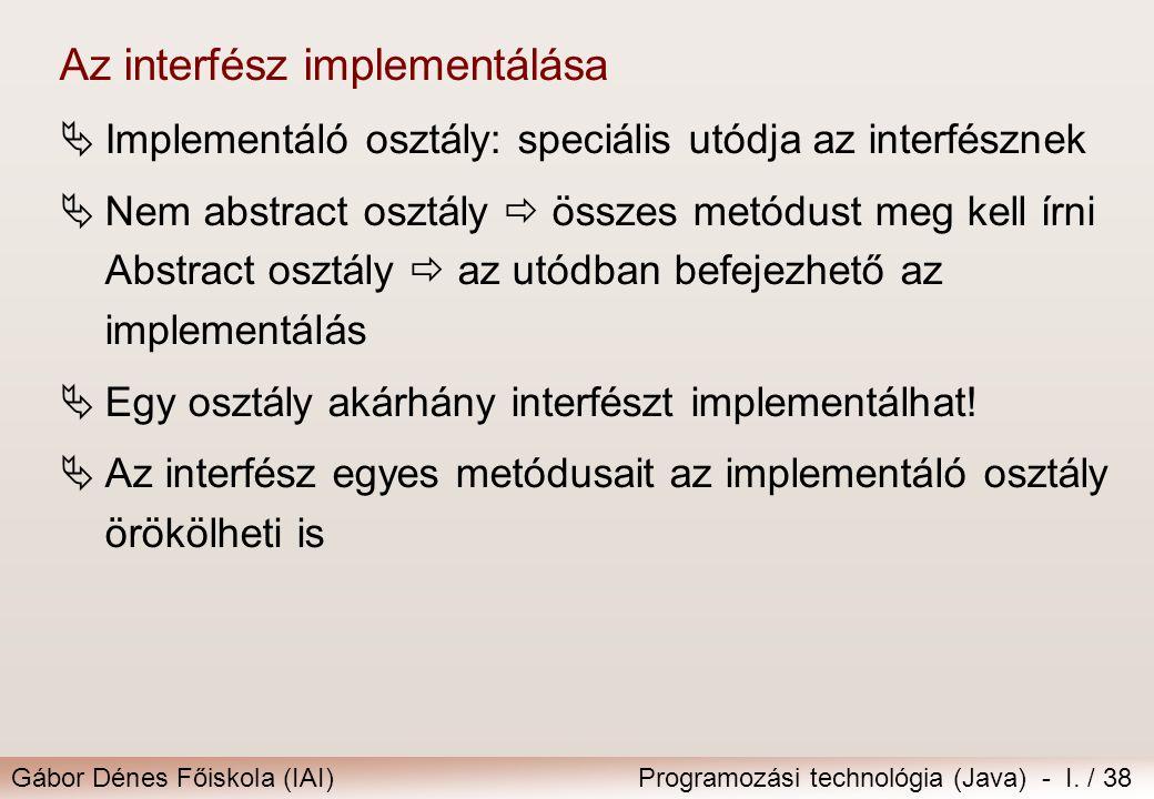 Gábor Dénes Főiskola (IAI)Programozási technológia (Java) - I. / 38 Az interfész implementálása  Implementáló osztály: speciális utódja az interfészn
