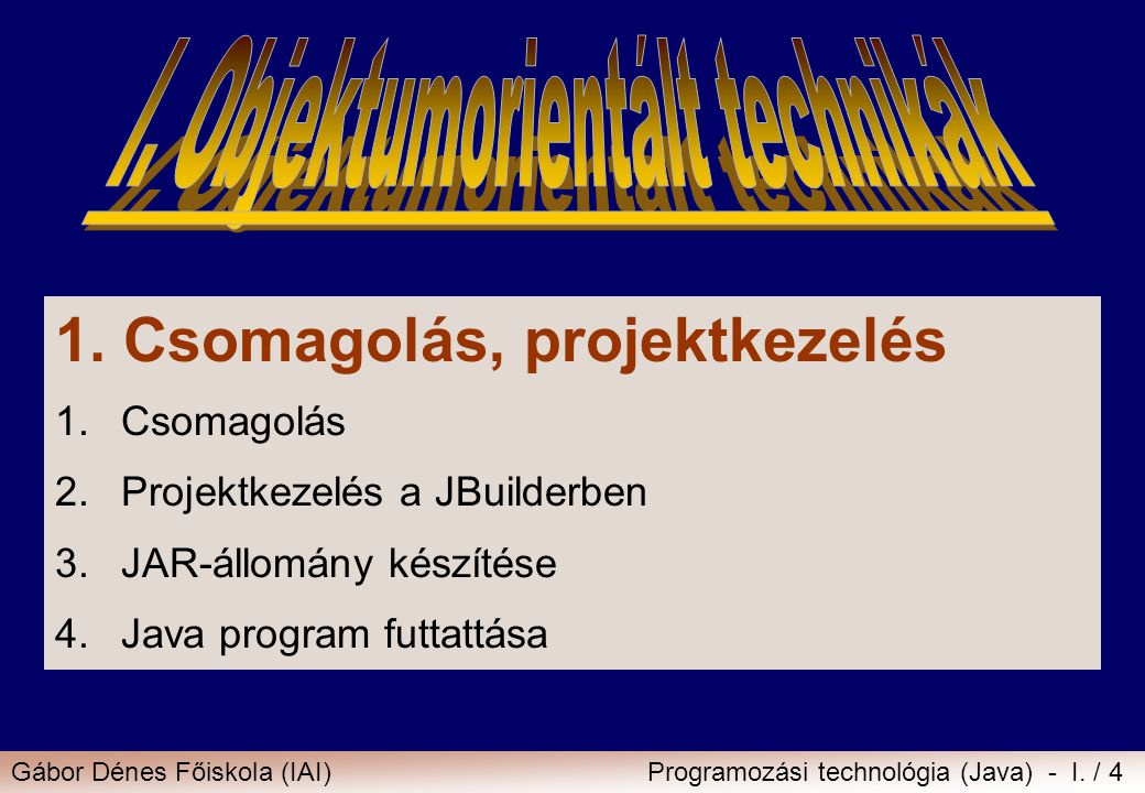 Gábor Dénes Főiskola (IAI)Programozási technológia (Java) - I. / 4 1. Csomagolás, projektkezelés 1.Csomagolás 2.Projektkezelés a JBuilderben 3.JAR-áll