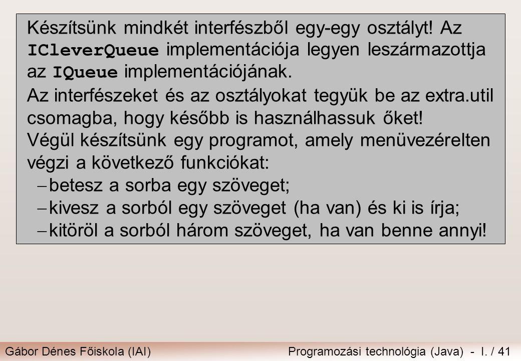 Gábor Dénes Főiskola (IAI)Programozási technológia (Java) - I. / 41 Készítsünk mindkét interfészből egy-egy osztályt! Az ICleverQueue implementációja