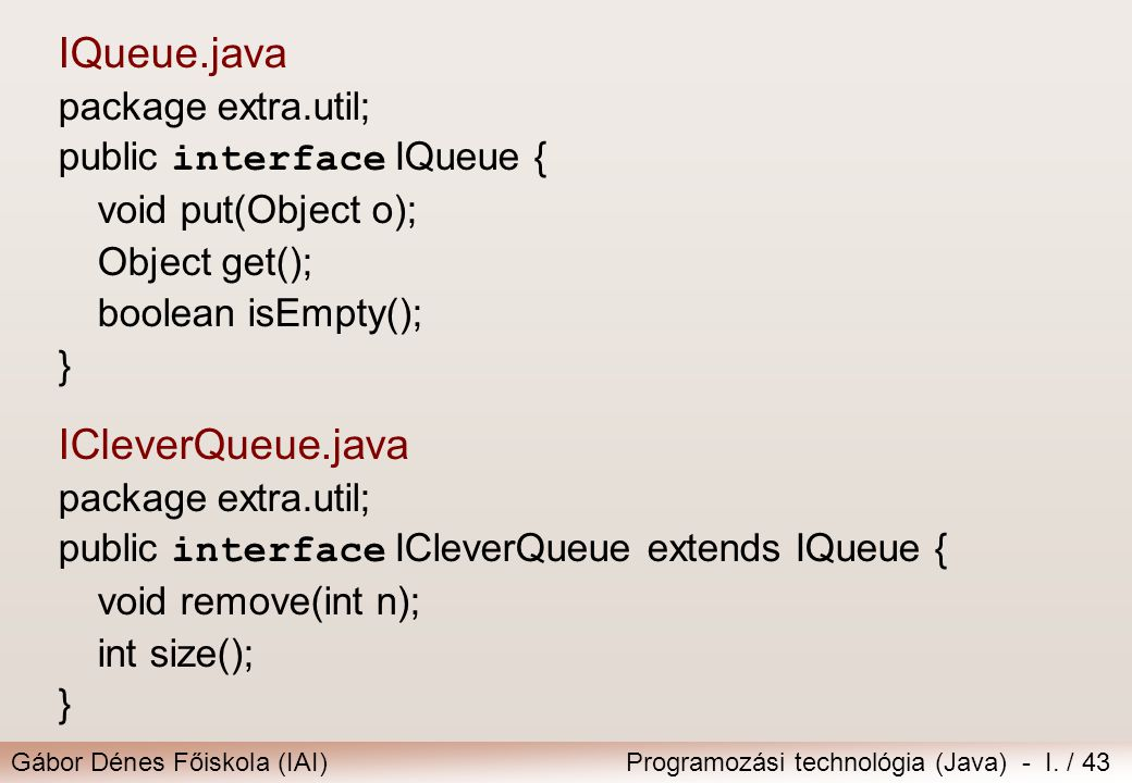 Gábor Dénes Főiskola (IAI)Programozási technológia (Java) - I. / 43 IQueue.java package extra.util; public interface IQueue { void put(Object o); Obje