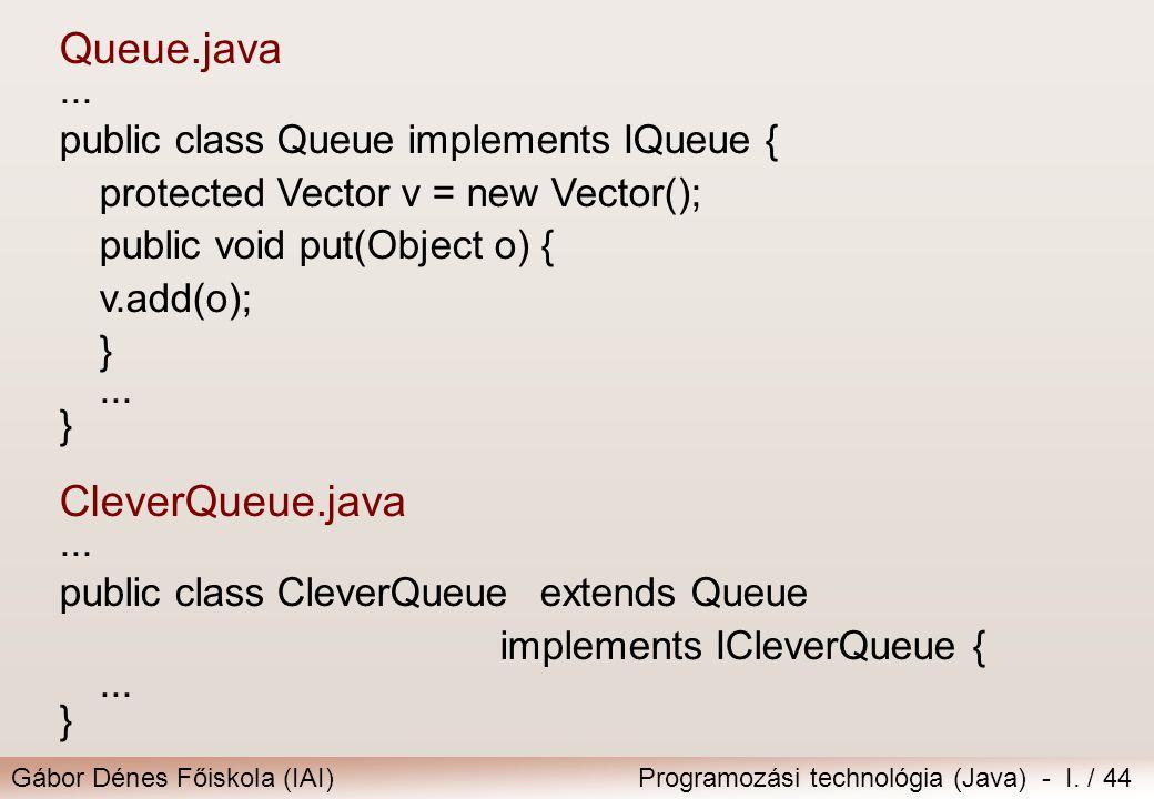 Gábor Dénes Főiskola (IAI)Programozási technológia (Java) - I. / 44 Queue.java... public class Queue implements IQueue { protected Vector v = new Vect