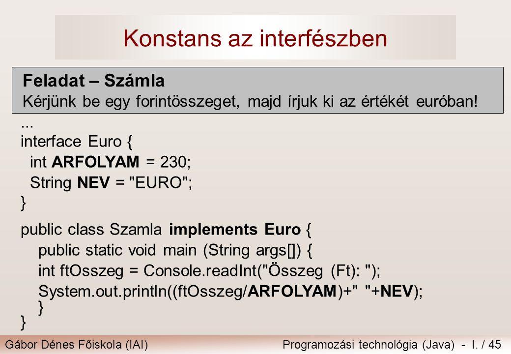 Gábor Dénes Főiskola (IAI)Programozási technológia (Java) - I. / 45 Konstans az interfészben Feladat – Számla Kérjünk be egy forintösszeget, majd írju