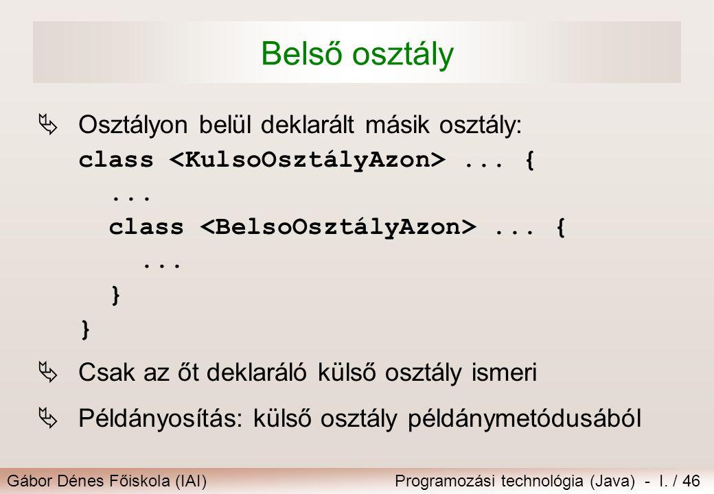 Gábor Dénes Főiskola (IAI)Programozási technológia (Java) - I. / 46 Belső osztály  Osztályon belül deklarált másik osztály: class... {... class... {.