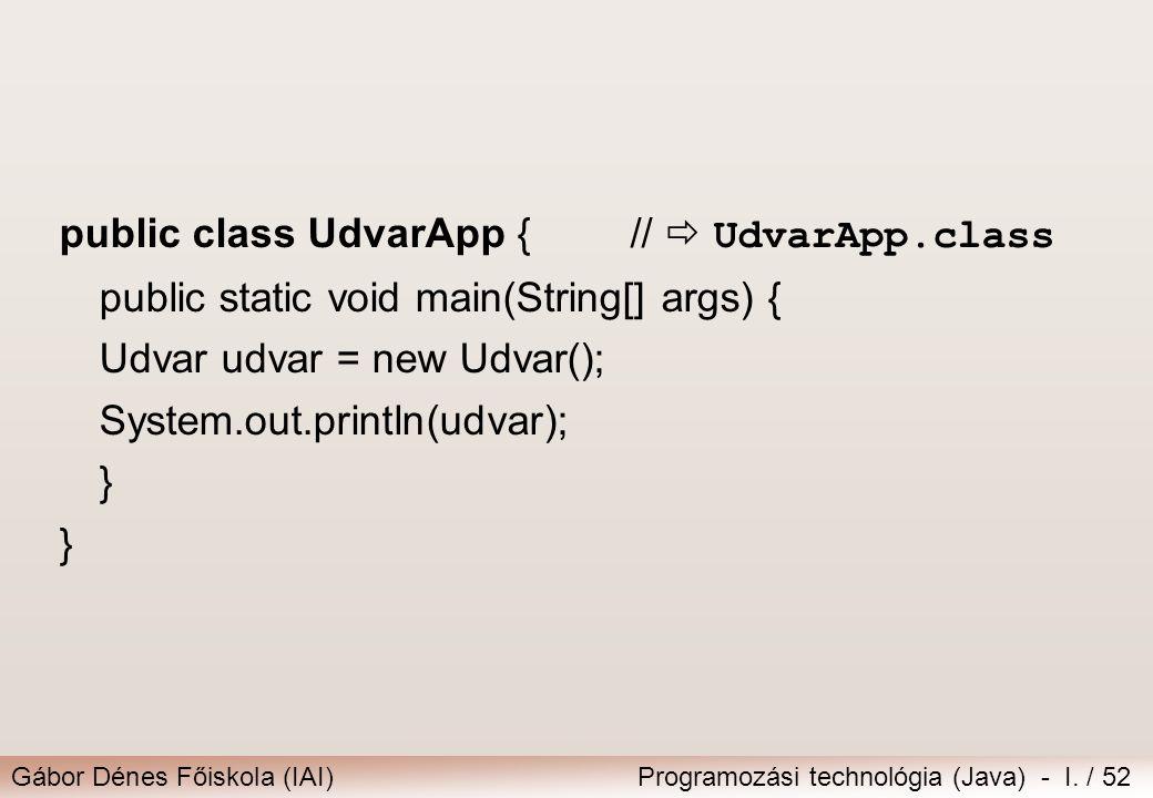Gábor Dénes Főiskola (IAI)Programozási technológia (Java) - I. / 52 public class UdvarApp { //  UdvarApp.class public static void main(String[] args)