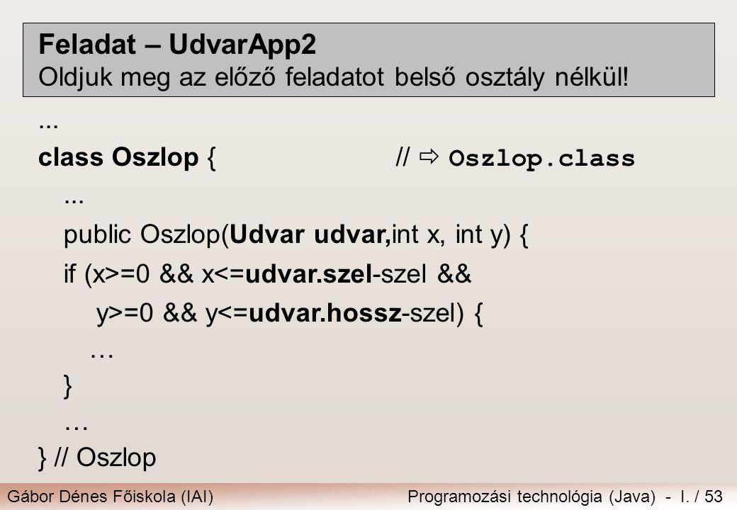 Gábor Dénes Főiskola (IAI)Programozási technológia (Java) - I. / 53 Feladat – UdvarApp2 Oldjuk meg az előző feladatot belső osztály nélkül!... class O