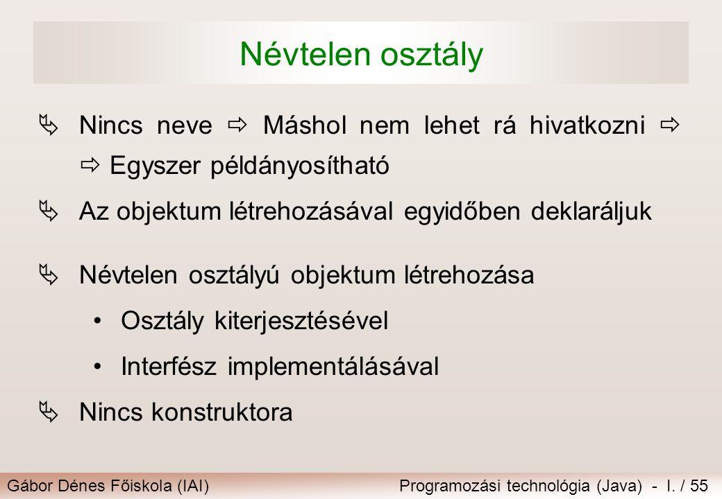 Gábor Dénes Főiskola (IAI)Programozási technológia (Java) - I. / 55 Névtelen osztály  Nincs neve  Máshol nem lehet rá hivatkozni   Egyszer példány