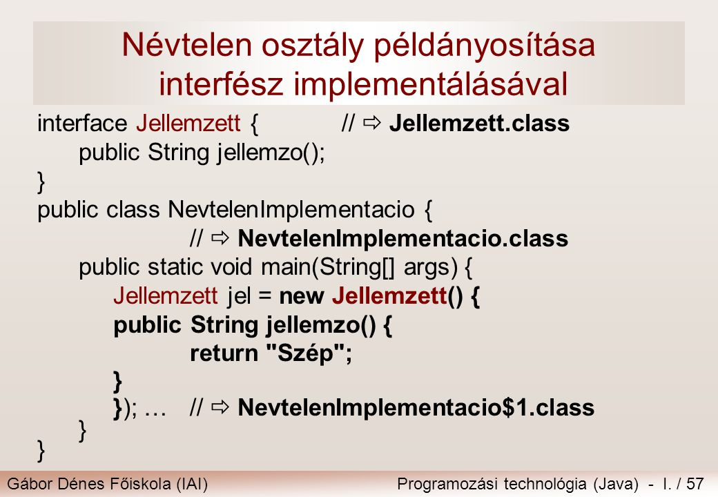 Gábor Dénes Főiskola (IAI)Programozási technológia (Java) - I. / 57 Névtelen osztály példányosítása interfész implementálásával interface Jellemzett {