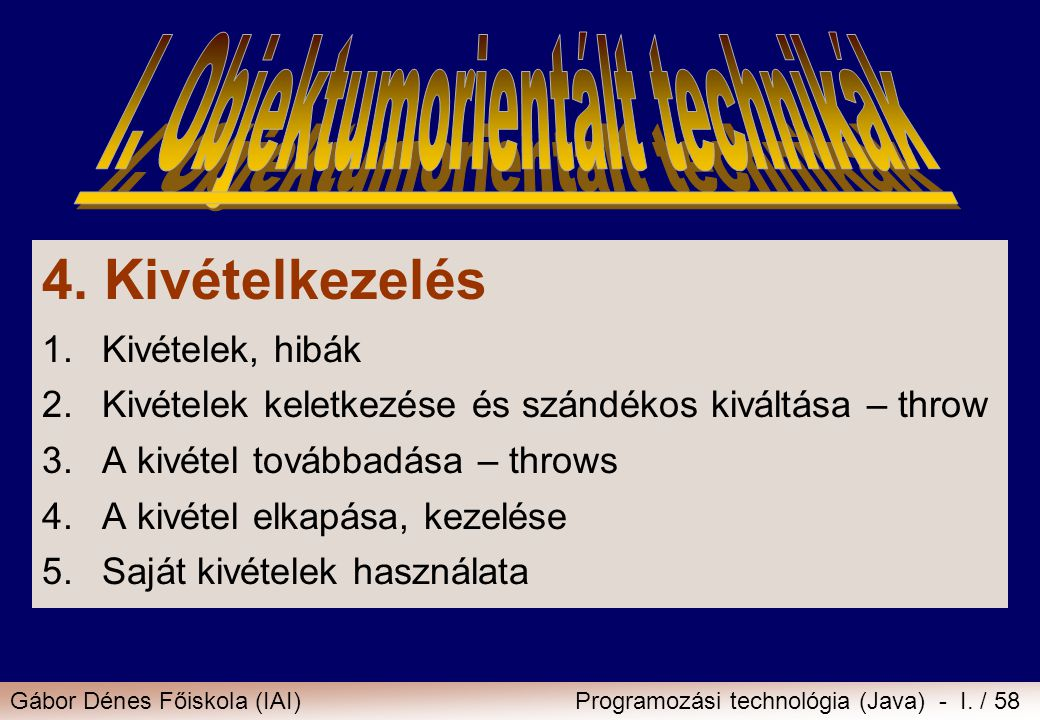 Gábor Dénes Főiskola (IAI)Programozási technológia (Java) - I. / 58 4. Kivételkezelés 1.Kivételek, hibák 2.Kivételek keletkezése és szándékos kiváltás