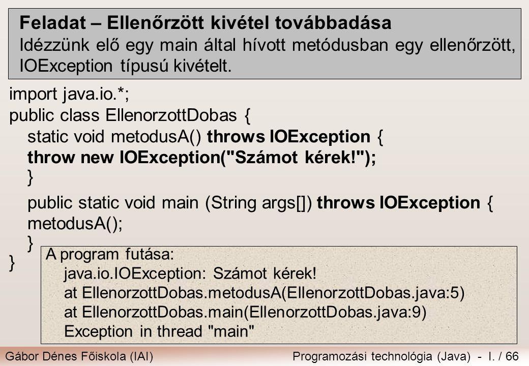 Gábor Dénes Főiskola (IAI)Programozási technológia (Java) - I. / 66 Feladat – Ellenőrzött kivétel továbbadása Idézzünk elő egy main által hívott metód