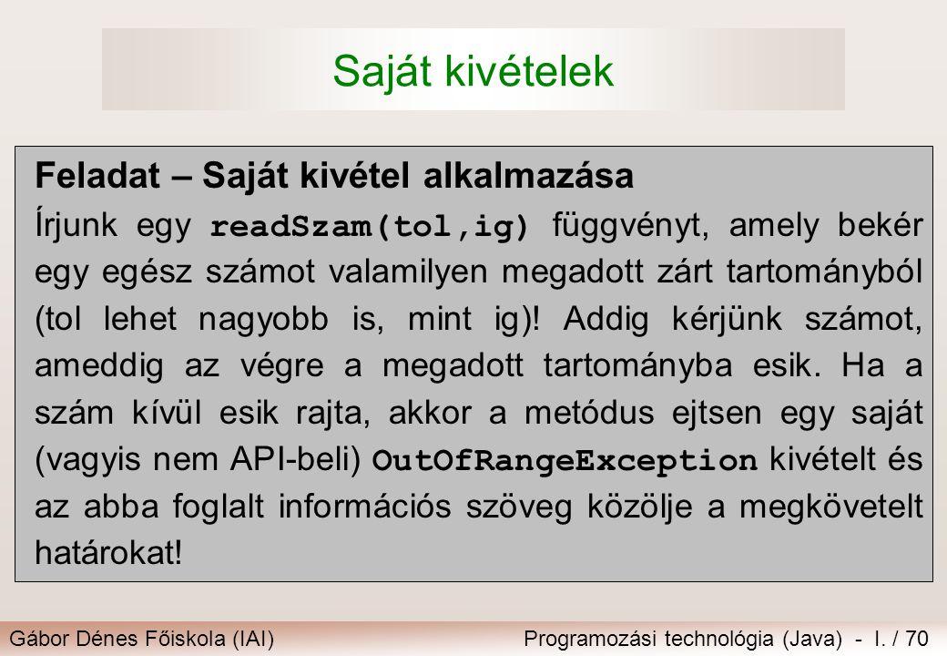 Gábor Dénes Főiskola (IAI)Programozási technológia (Java) - I. / 70 Saját kivételek Feladat – Saját kivétel alkalmazása Írjunk egy readSzam(tol,ig) fü