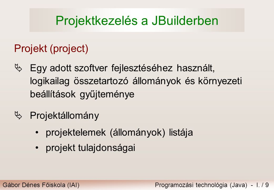 Gábor Dénes Főiskola (IAI)Programozási technológia (Java) - I. / 9 Projektkezelés a JBuilderben  Egy adott szoftver fejlesztéséhez használt, logikail