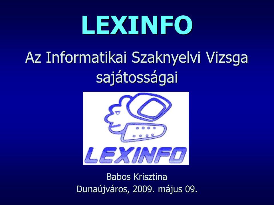 LEXINFO Az Informatikai Szaknyelvi Vizsga sajátosságai Babos Krisztina Dunaújváros, 2009. május 09.