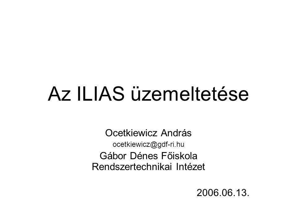 Az ILIAS üzemeltetése Ocetkiewicz András ocetkiewicz@gdf-ri.hu Gábor Dénes Főiskola Rendszertechnikai Intézet 2006.06.13.