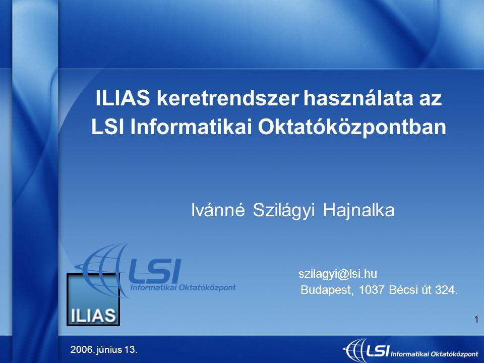 2006. június 13. 1 ILIAS keretrendszer használata az LSI Informatikai Oktatóközpontban Ivánné Szilágyi Hajnalka szilagyi@lsi.hu Budapest, 1037 Bécsi ú