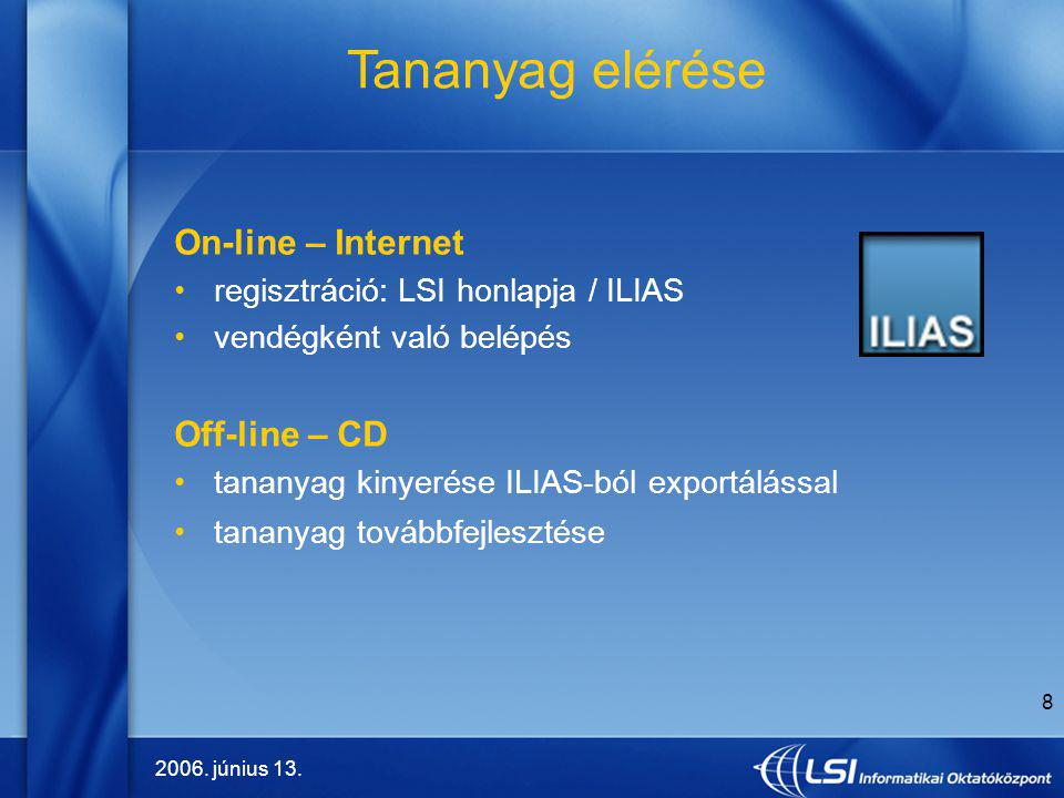 2006. június 13. 8 On-line – Internet regisztráció: LSI honlapja / ILIAS vendégként való belépés Off-line – CD tananyag kinyerése ILIAS-ból exportálás
