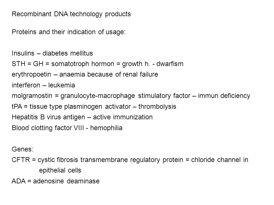 Recombinant DNA technology products Proteins and their indication of usage: Insulins – diabetes mellitus STH = GH = somatotroph hormon = growth h. - d