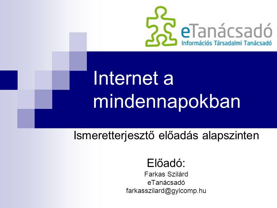 Internet a mindennapokban Ismeretterjesztő előadás alapszinten Előadó: Farkas Szilárd eTanácsadó farkasszilard@gylcomp.hu