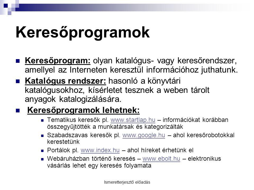 Ismeretterjesztő előadás Keresőprogramok Keresőprogram: olyan katalógus- vagy keresőrendszer, amellyel az Interneten keresztül információhoz juthatunk